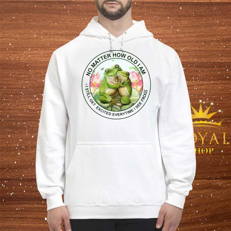No Matter How Old I Am I Still Get Excited Everytime I See Frogs Shirt hoodie