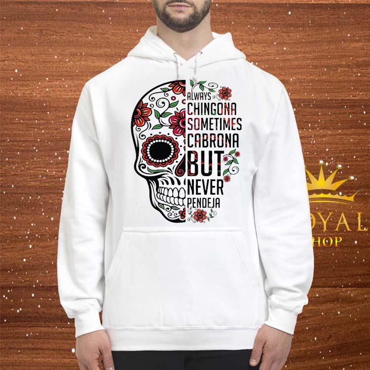 Skull Always Chingona Sometimes Cabrona But Never Pendeja Shirt hoodie