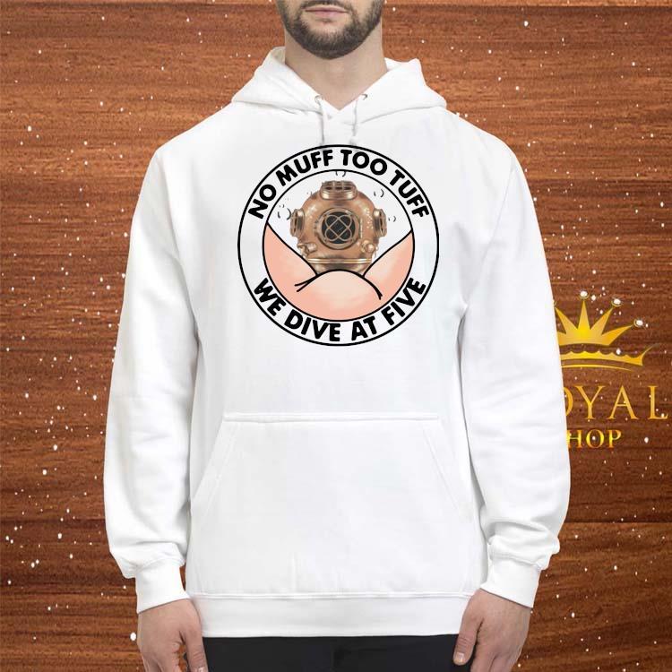 No Muff Too Tuff We Dive At Five Shirt hoodie