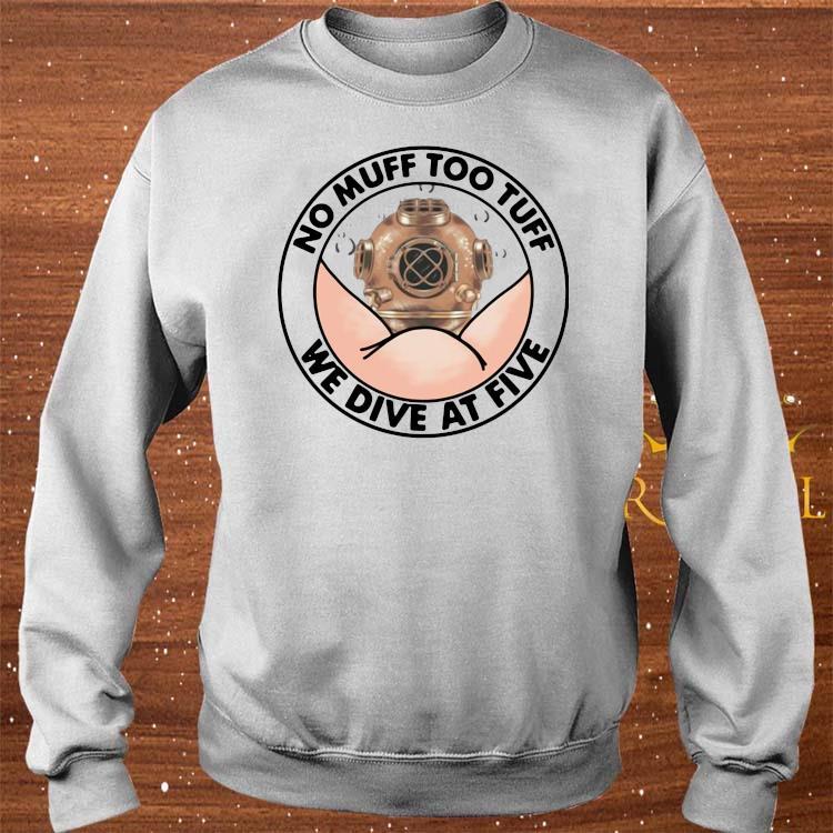 No Muff Too Tuff We Dive At Five Shirt sweater