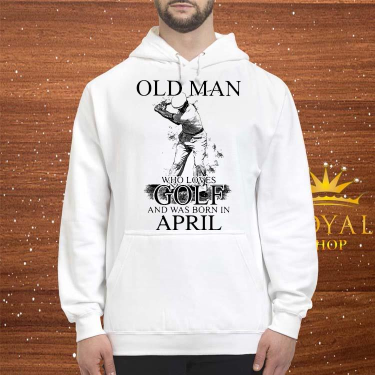 Official Never Underestimate An Old Man Who Loves Golf And Was Born In April Shirt hoodie