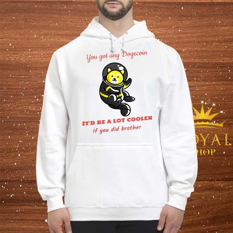 You Got Any Dogecoin It'd Be A Lot Cooler If You Did Brother Shirt hoodie