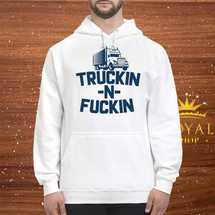 Truckin And Fuckin Trucker Shirt hoodie