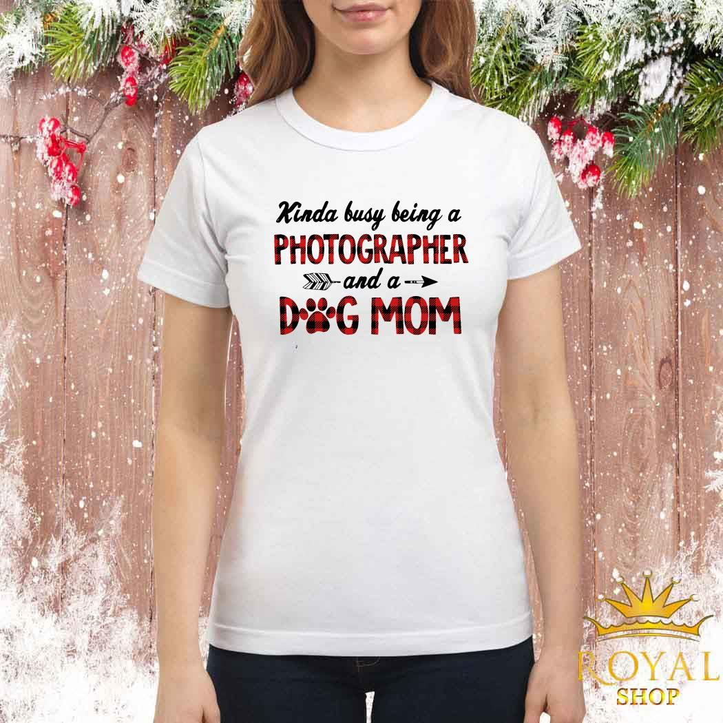 Kinda Busy Being A Photographer And A Dog Mom Ladies Shirt