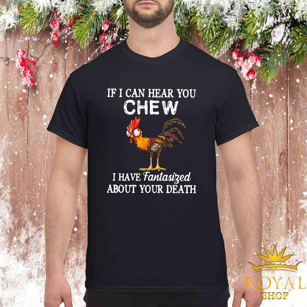 Rooster If I Can Hear You Chew I Have Fantasized About Your Death Shirt