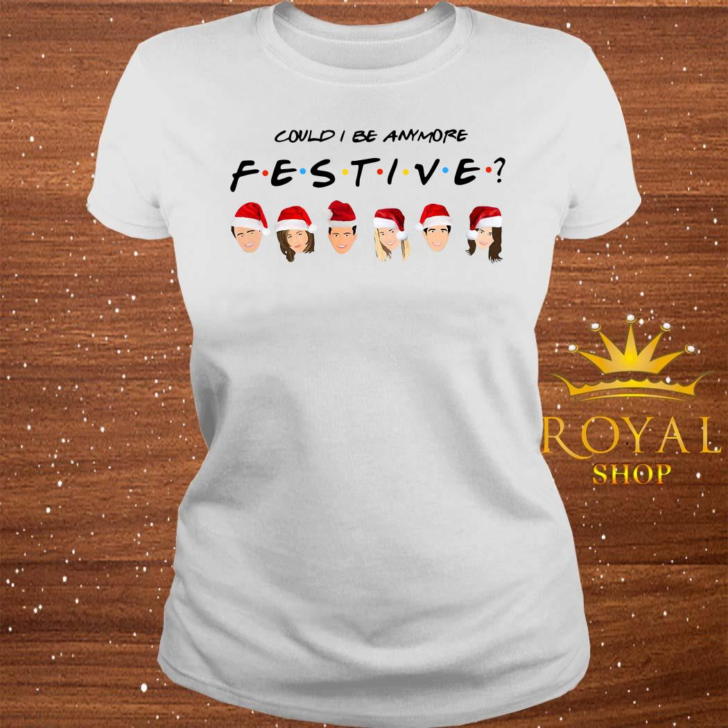 Could I Be Anymore Festive Friends Tv Show Character Santa Christmas ladies Tee