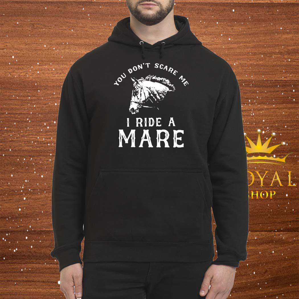 Horse You Don't Scare Me I Ride A Mare Shirt Hoodie