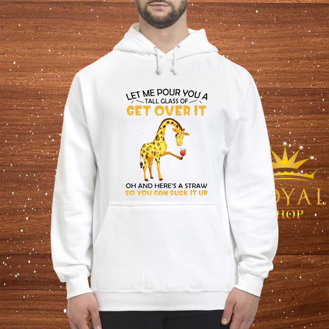 Let Me Pour You A Tall Glass Of Get Over It Oh And Here's A Straw So You Can Suck It Up Shirt hoodie