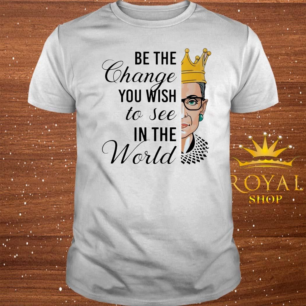 Notorious RBG Be The Change You Wish To See In The World Shirt
