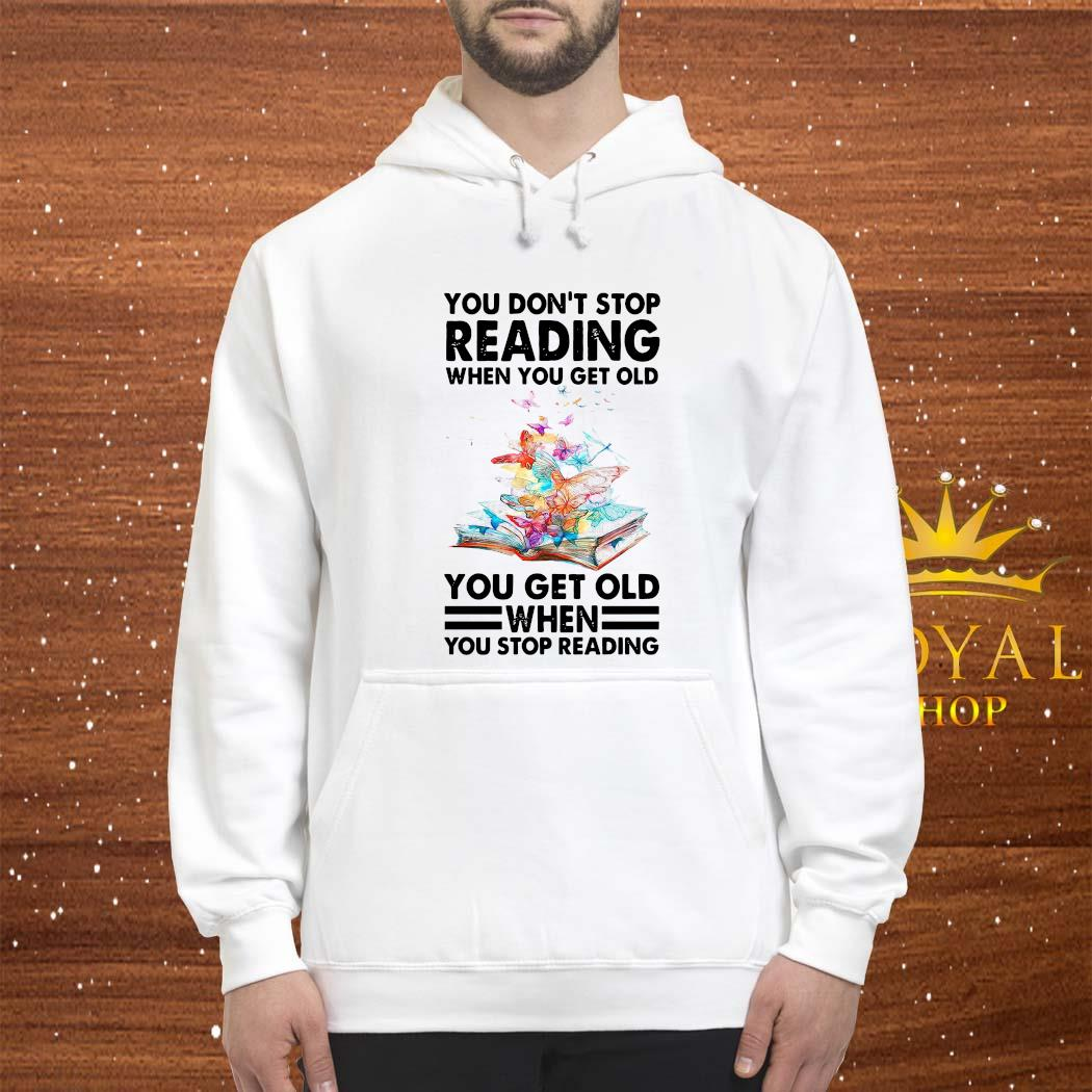 You Don't Stop Reading When You Get Old You Get Old When You Stop Reading Shirt hoodie