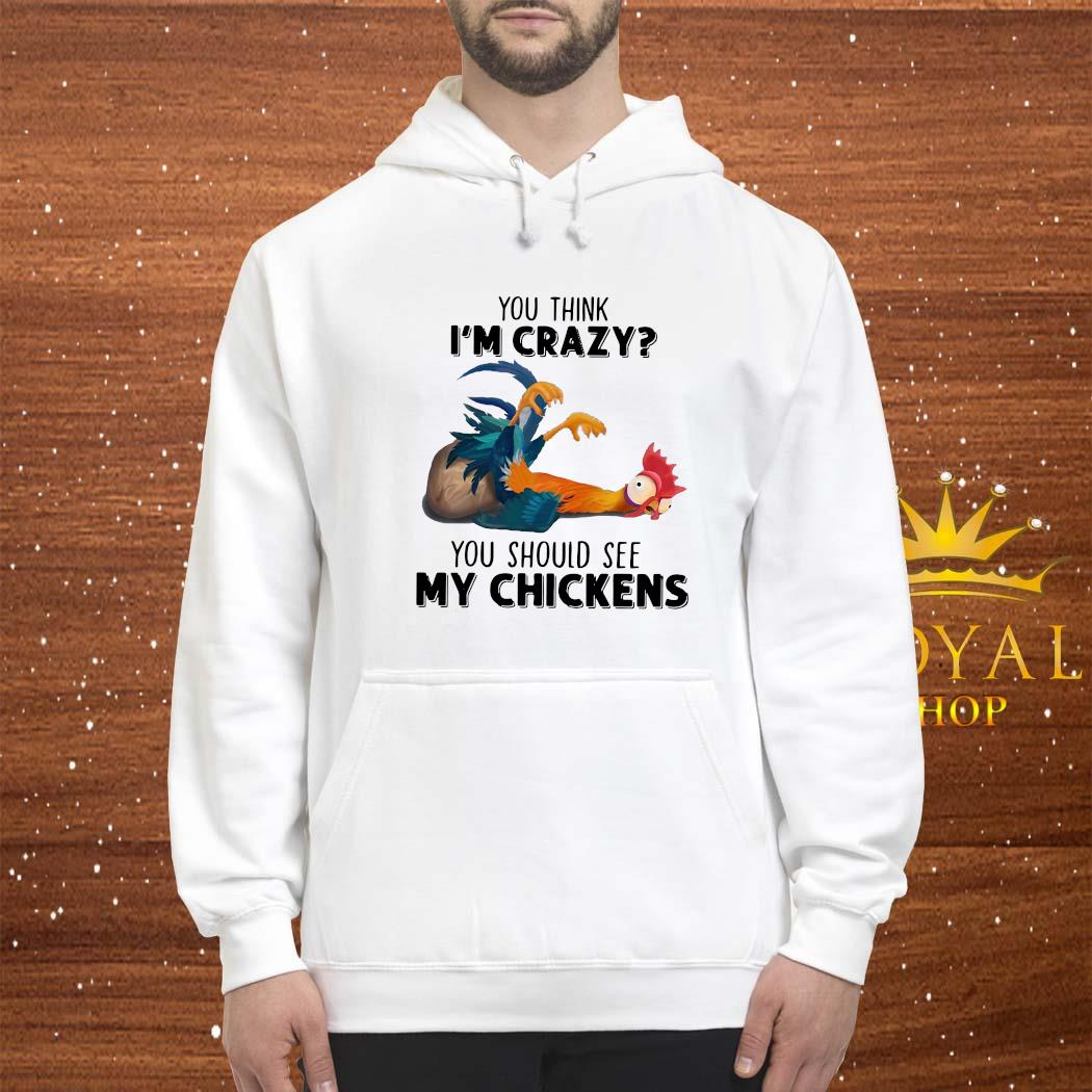 You Think I'm Crazy You Should See My Chickens Shirt hoodie