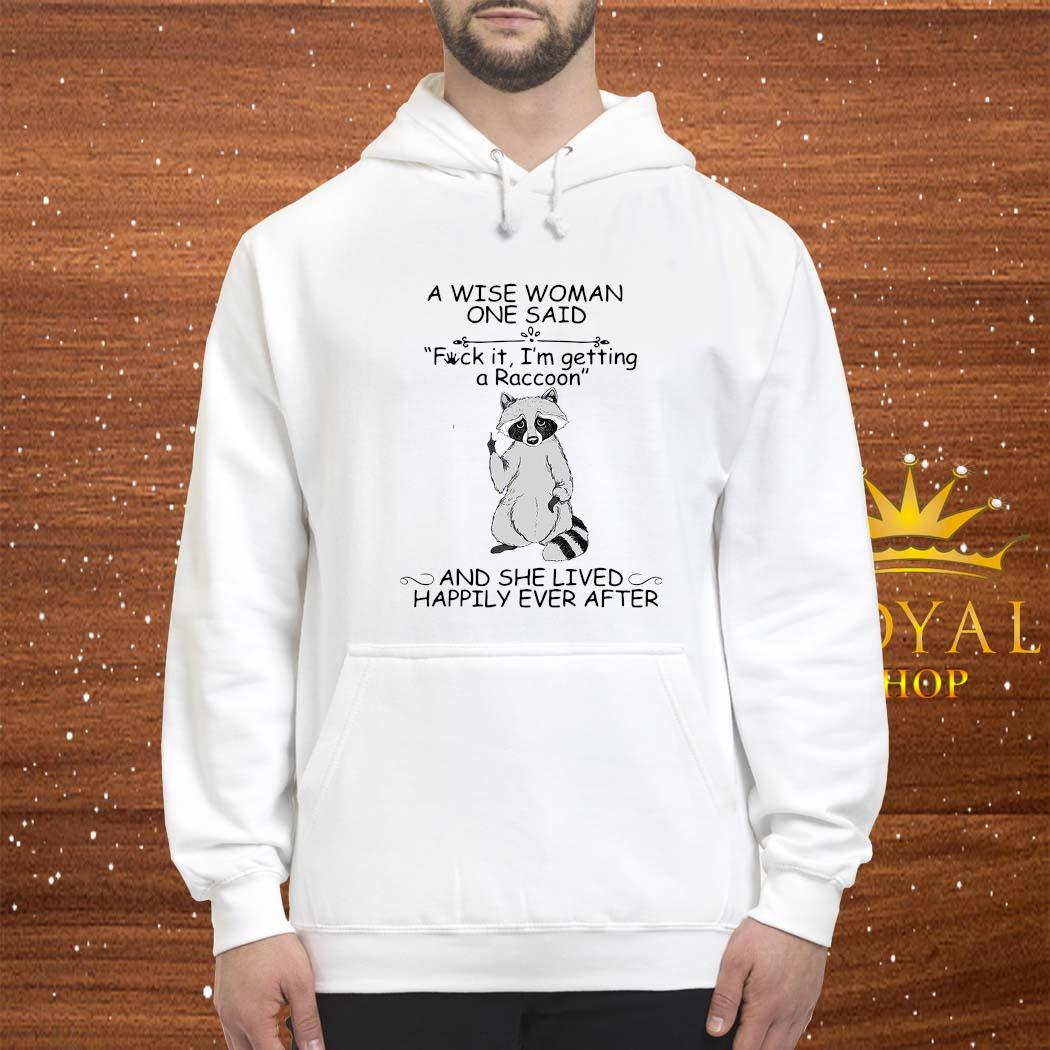 A Wise Woman Once Said Fuck It I'm Getting A Raccoon She Lived Happily Ever After Shirt hoodie