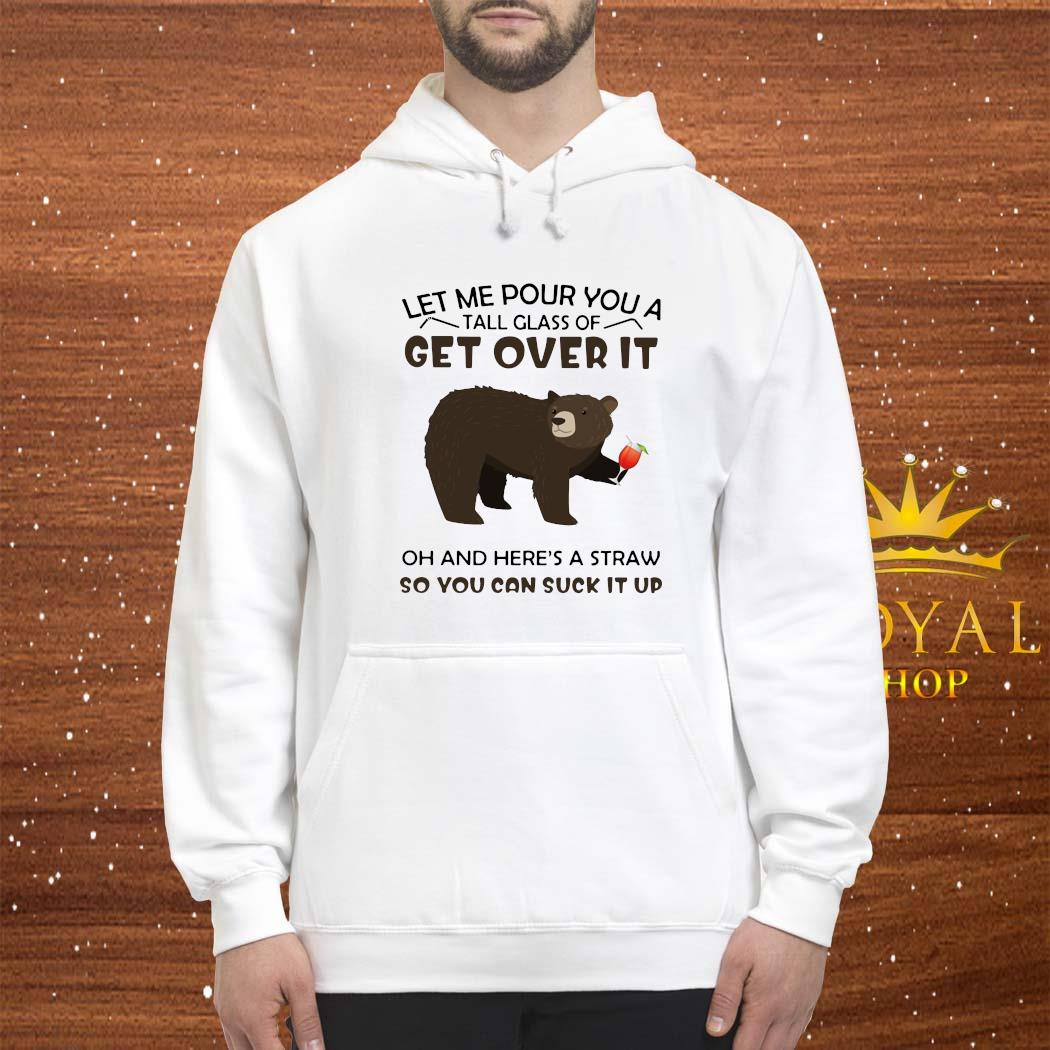 Bear Let Me Pour You A Tall Glass Of Get Over It Oh And Here's A Straw So You Can Suck It Up Shirt hoodie