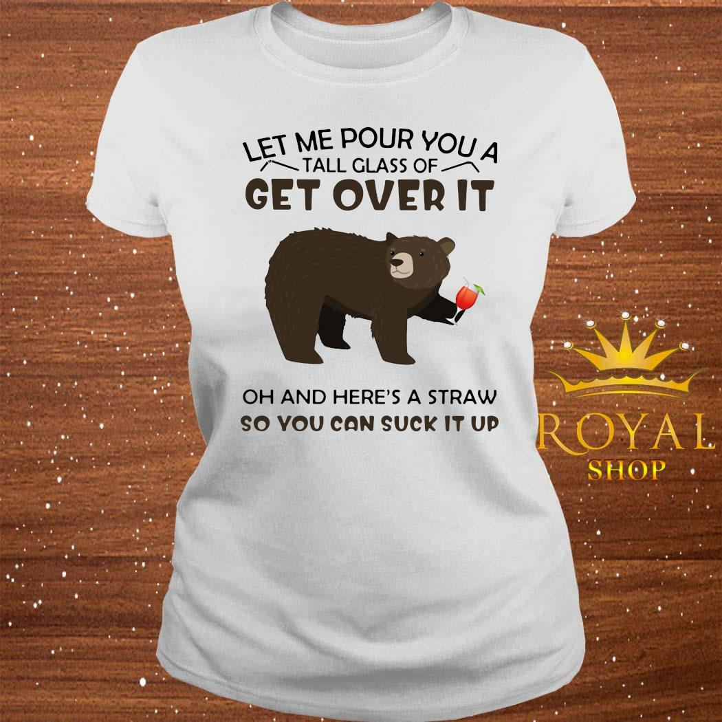 Bear Let Me Pour You A Tall Glass Of Get Over It Oh And Here's A Straw So You Can Suck It Up Shirt ladies-tee