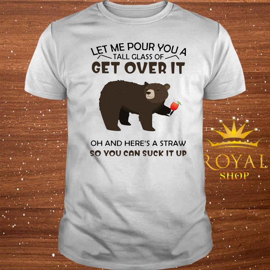 Bear Let Me Pour You A Tall Glass Of Get Over It Oh And Here's A Straw So You Can Suck It Up Shirt