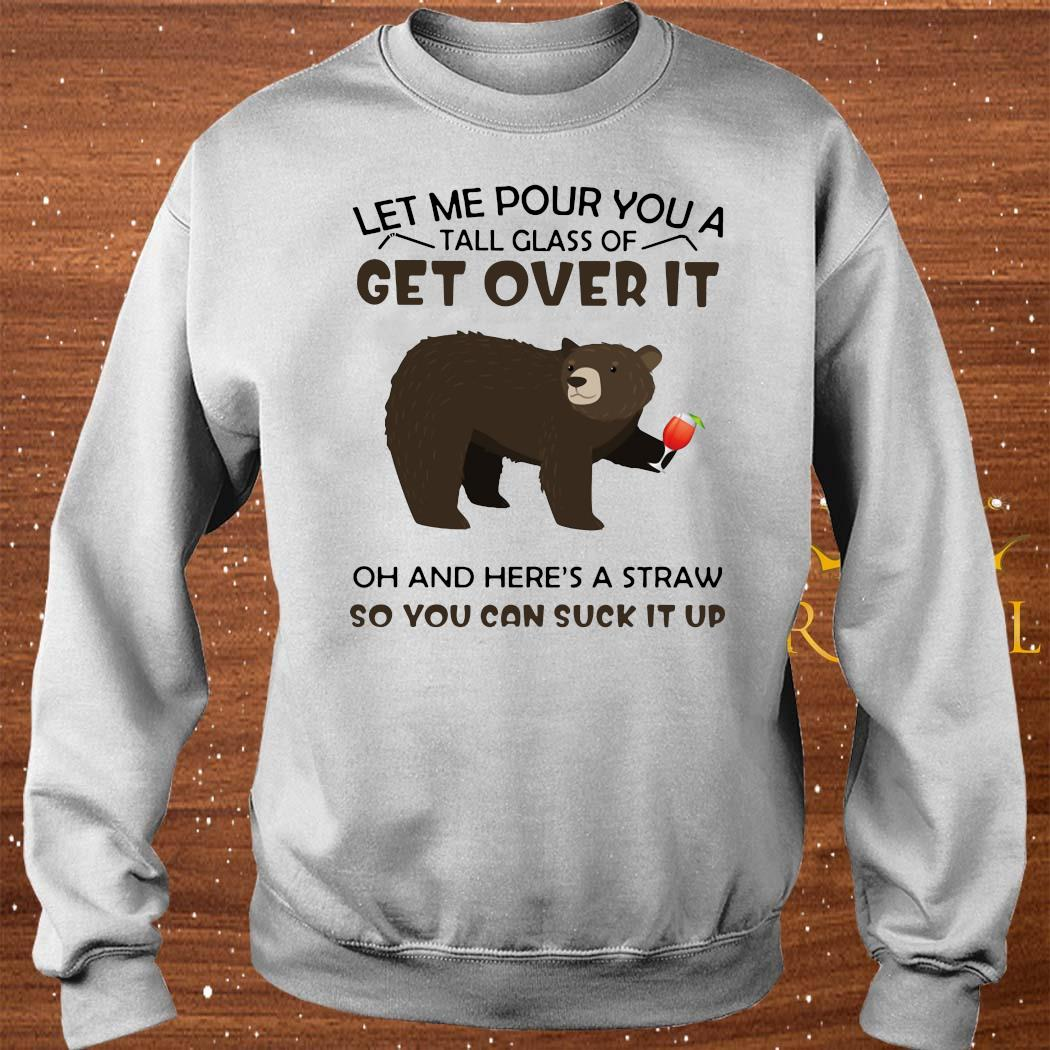 Bear Let Me Pour You A Tall Glass Of Get Over It Oh And Here's A Straw So You Can Suck It Up Shirt sweater