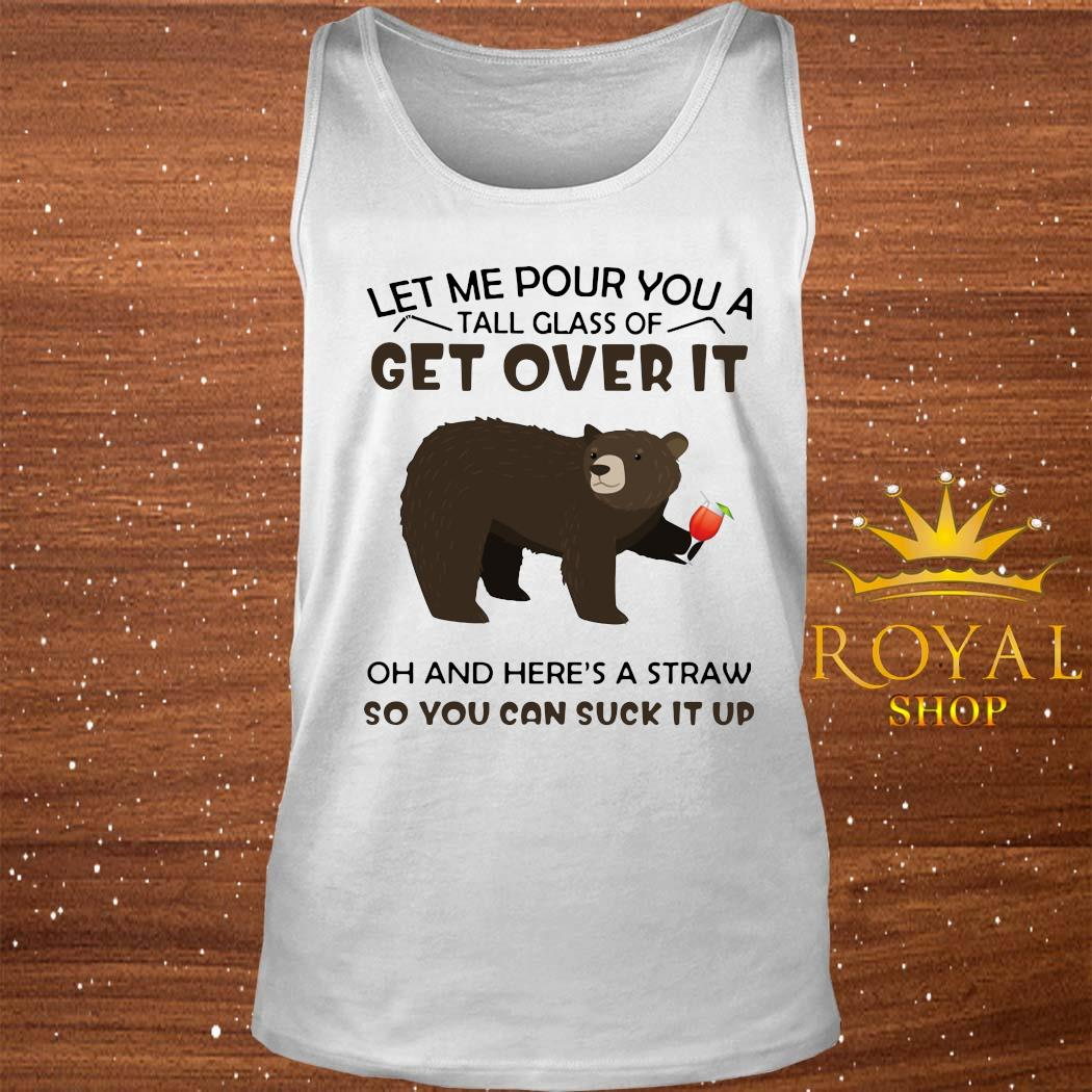 Bear Let Me Pour You A Tall Glass Of Get Over It Oh And Here's A Straw So You Can Suck It Up Shirt tank-top