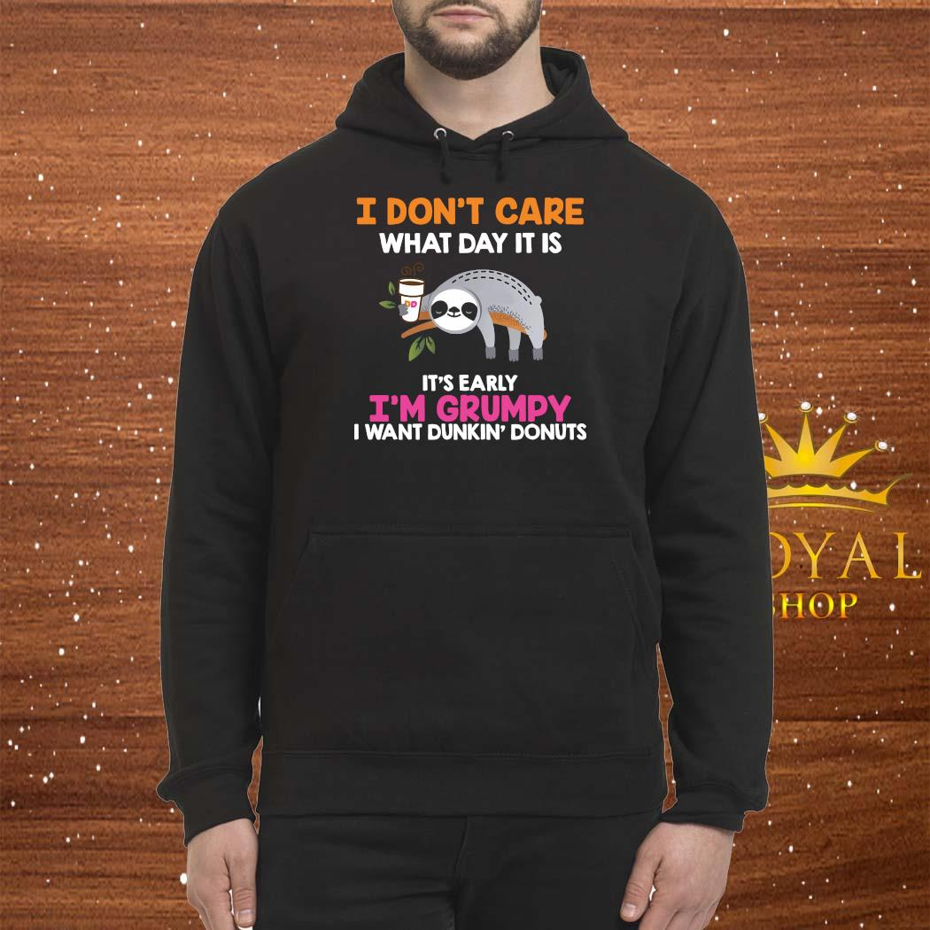 I Don't Care What Day It Is It's Early I'm Grumpy I Want Dunkin' Donuts Shirt Hoodie