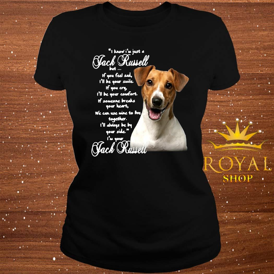 I Know I'm Just A Jack Russell But If You Feel Sad I'll Be Your Smile If You Cry I'll Be Your Comfort Shirt ladies-tee