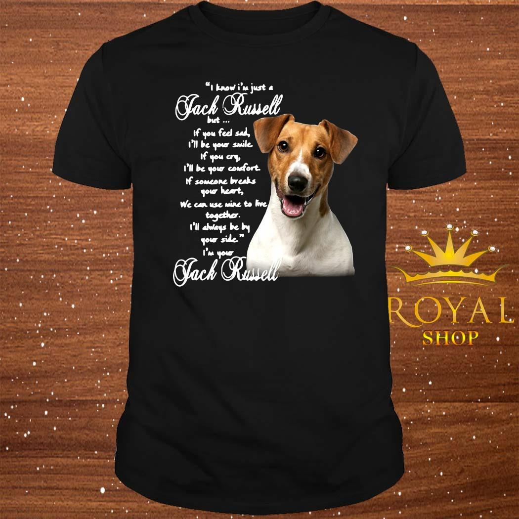 I Know I'm Just A Jack Russell But If You Feel Sad I'll Be Your Smile If You Cry I'll Be Your Comfort Shirt