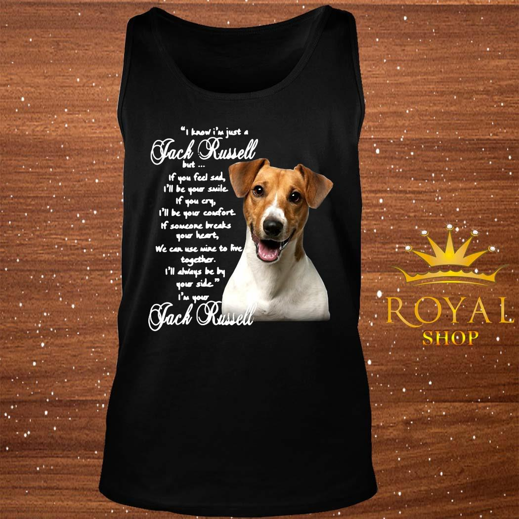 I Know I'm Just A Jack Russell But If You Feel Sad I'll Be Your Smile If You Cry I'll Be Your Comfort Shirt tank-top