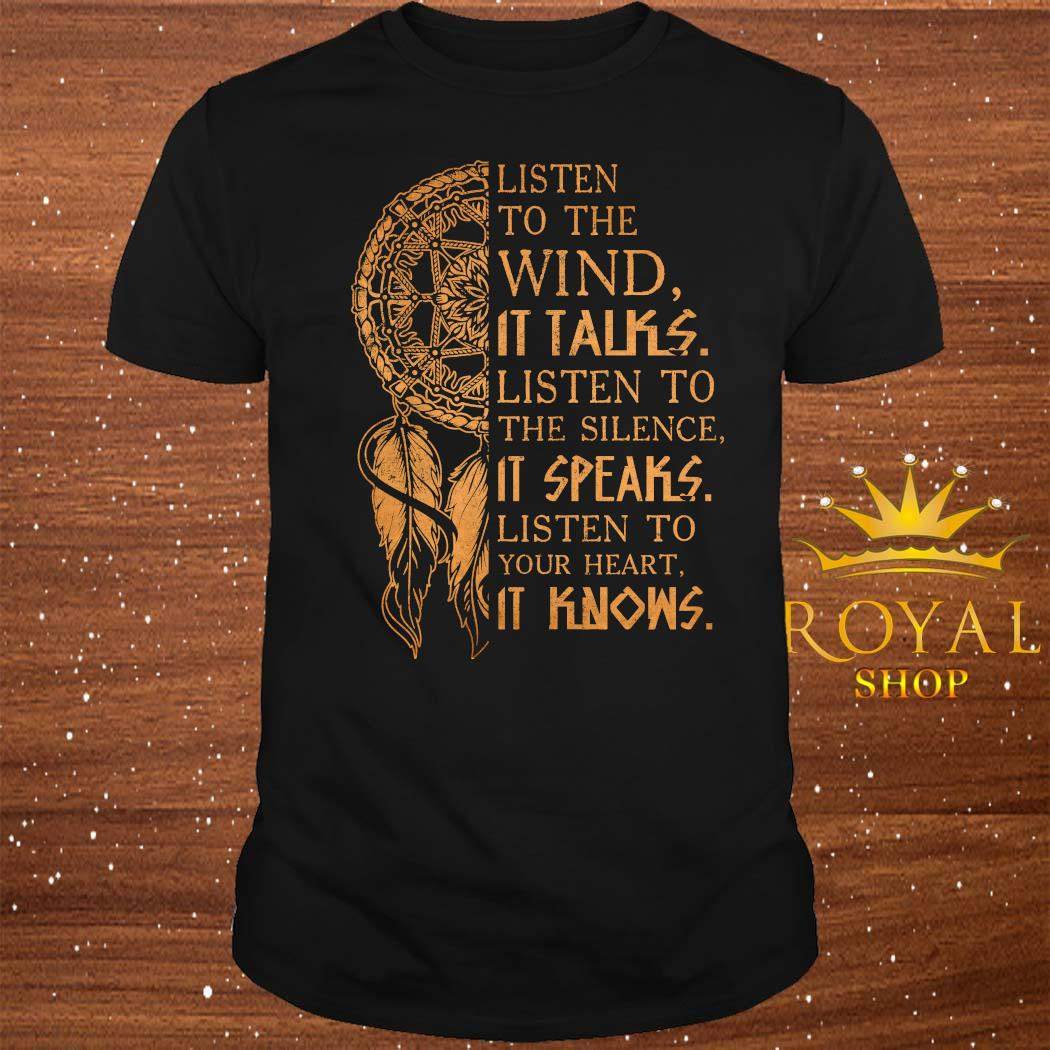 Listen To The Wind It Talks Listen To The Silence It Speaks Listen To Your Heart It Knows Shirt
