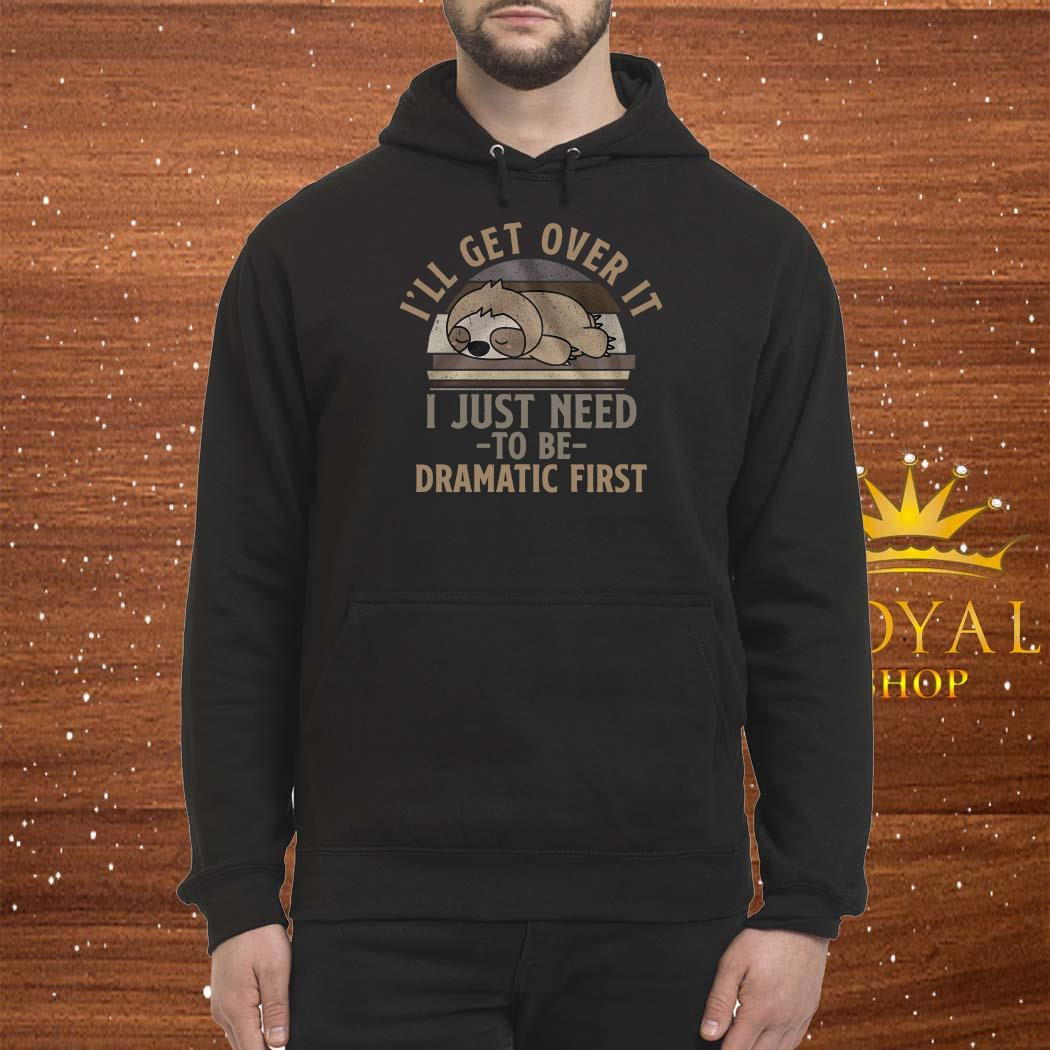Sloth I'll Get Over It I Just Need To Be Dramatic First Shirt Hoodie