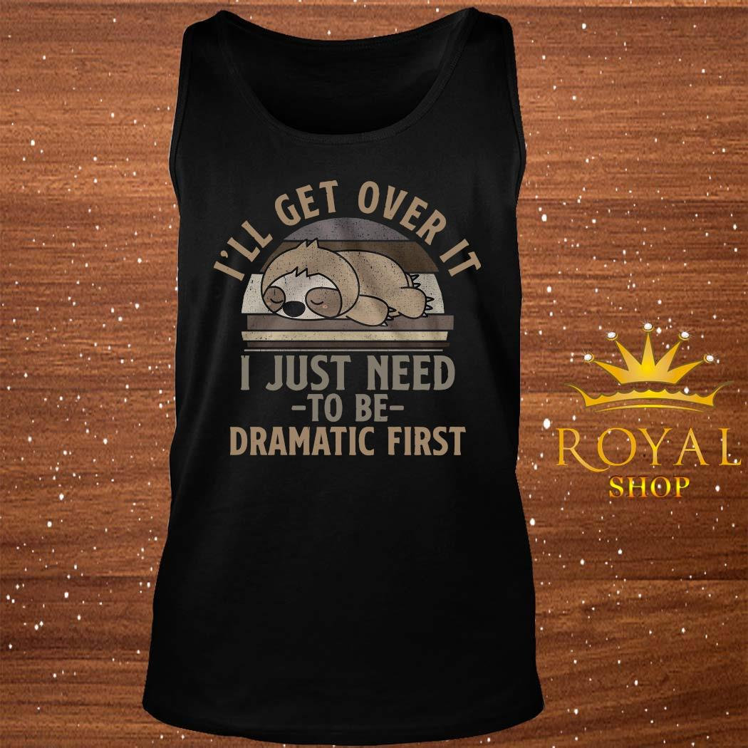 Sloth I'll Get Over It I Just Need To Be Dramatic First Shirt tank-top