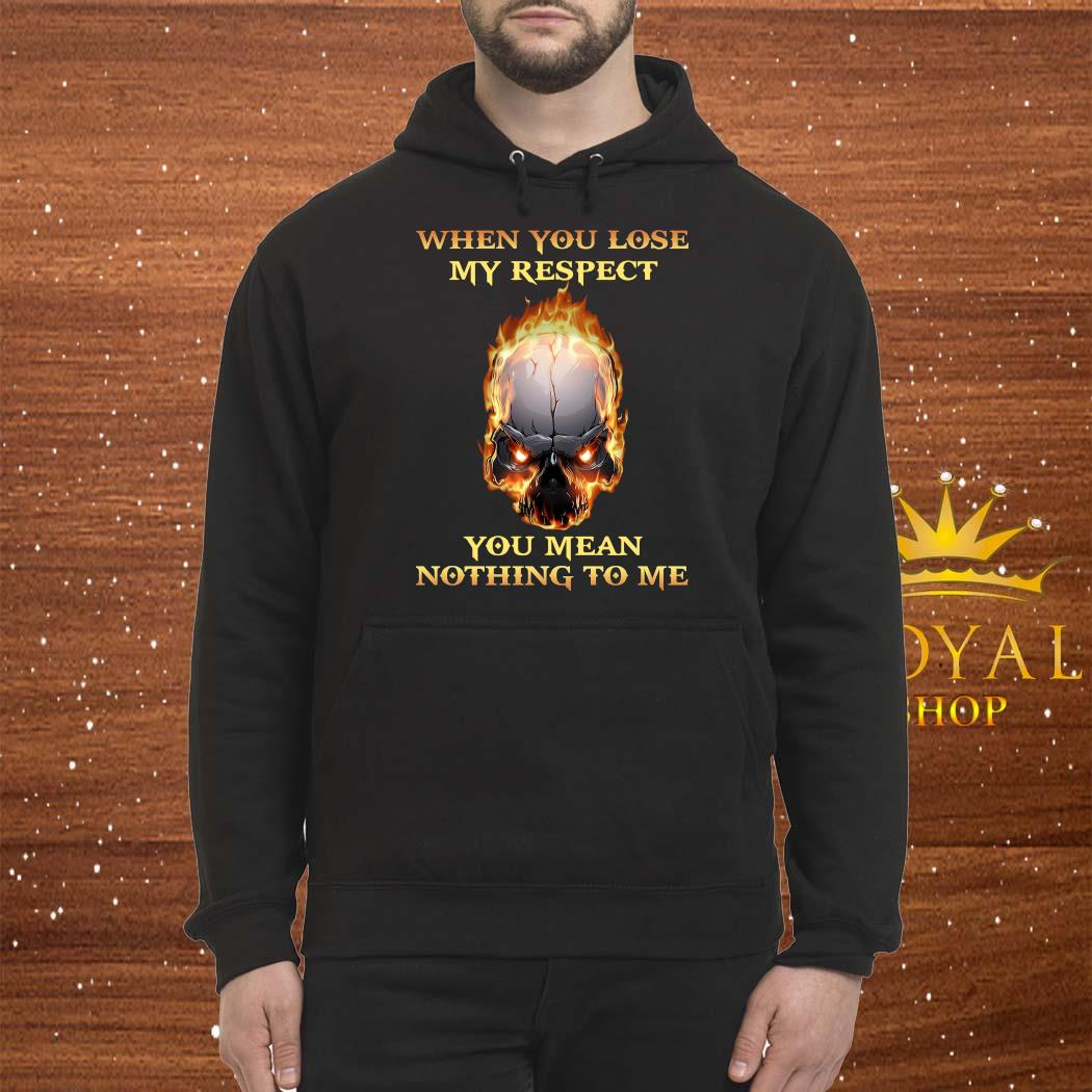When You Lose My Respect You Mean Nothing To Me Shirt Hoodie