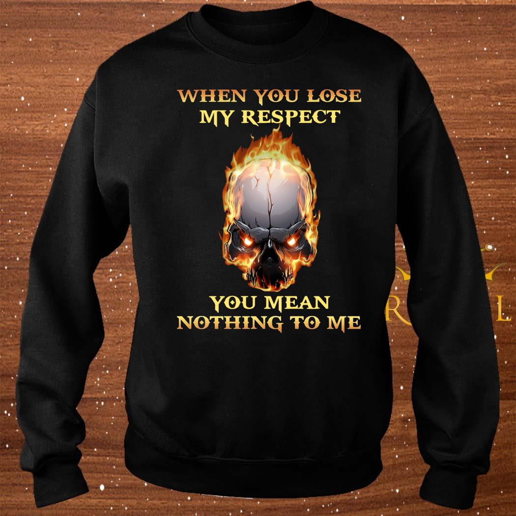 When You Lose My Respect You Mean Nothing To Me Shirt sweater