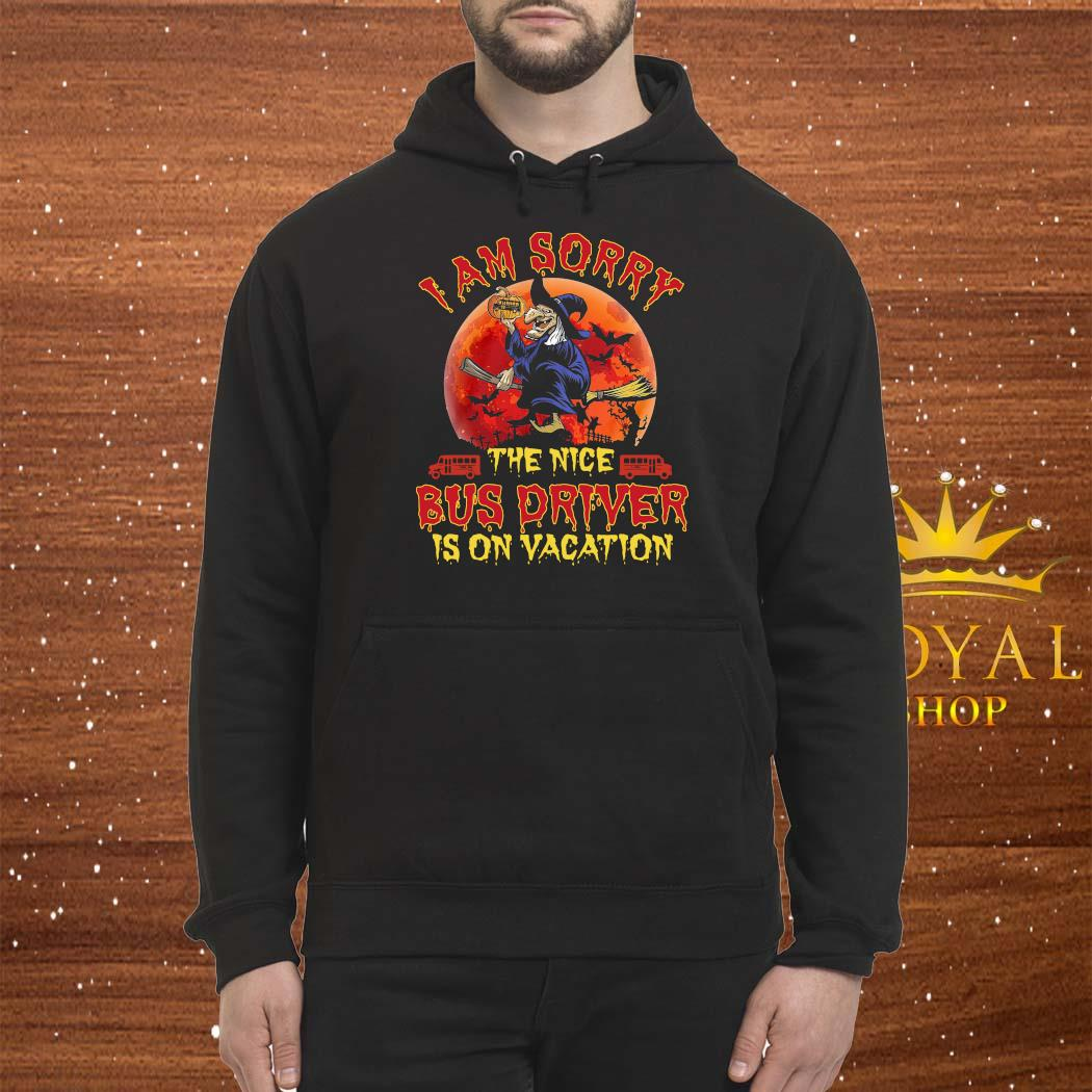 Witch I Am Sorry The Nice Bus Driver Is On Vacation Shirt Hoodie