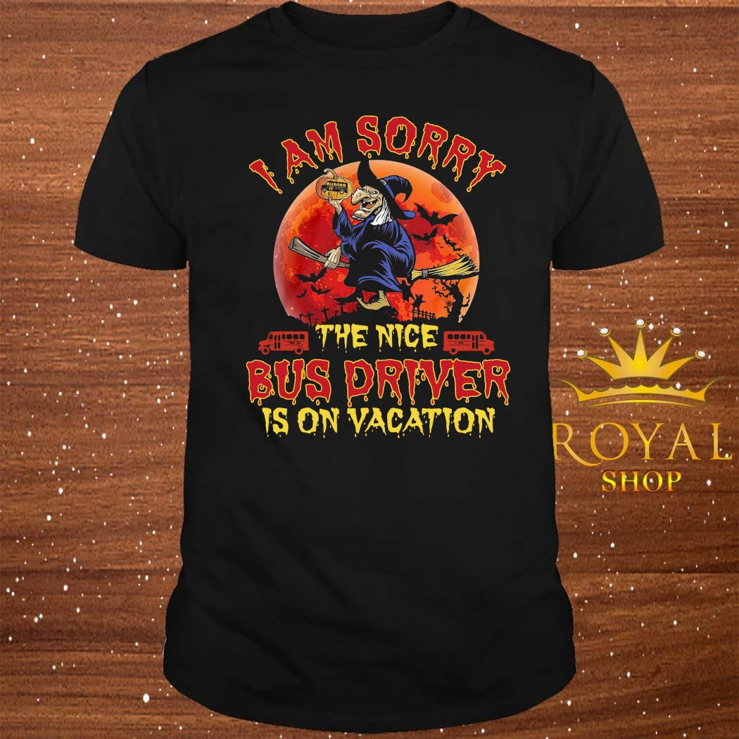 Witch I Am Sorry The Nice Bus Driver Is On Vacation Shirt