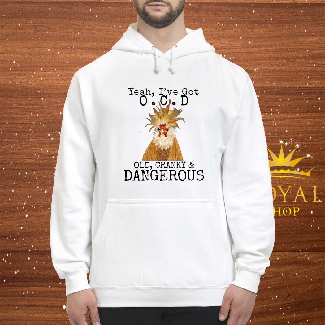 Yeah I've Got O.C.D Old Cranky Dangerous Shirt hoodie