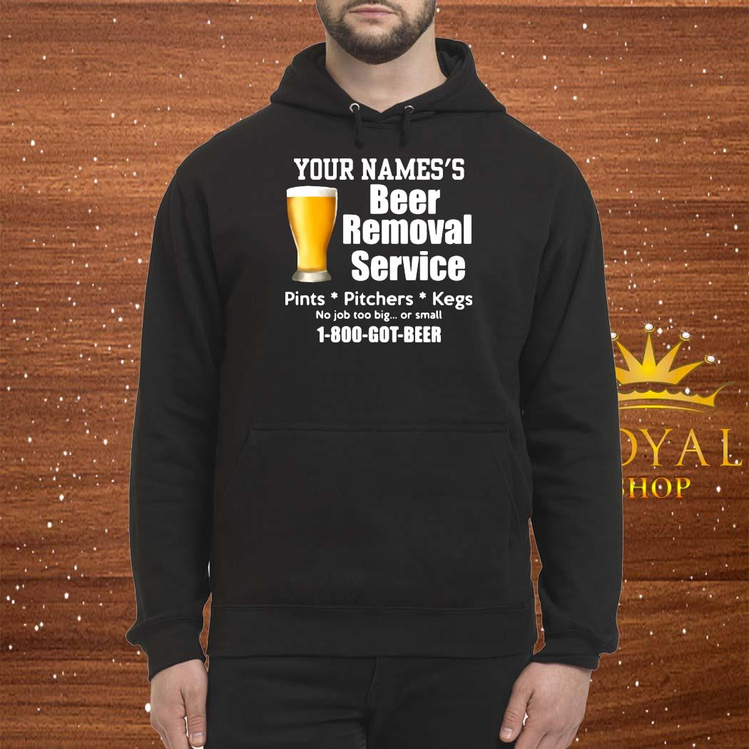 Your Names's Beer Removal Service Pints Pitchers Kegs No Job Too Big Or Small Shirt Hoodie
