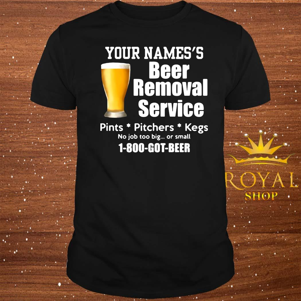 Your Names's Beer Removal Service Pints Pitchers Kegs No Job Too Big Or Small Shirt