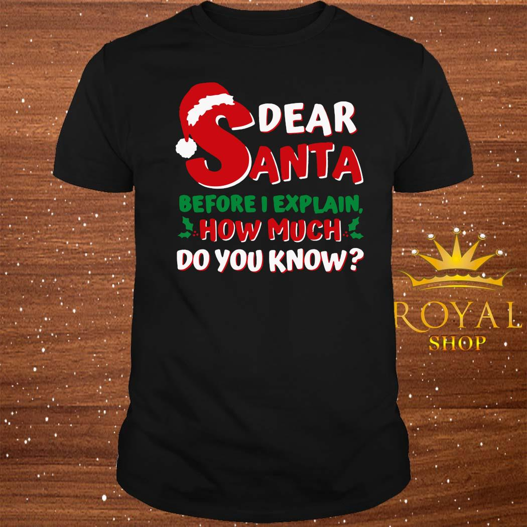 Dear Santa Before I Explain How Much Do You Know Shirt