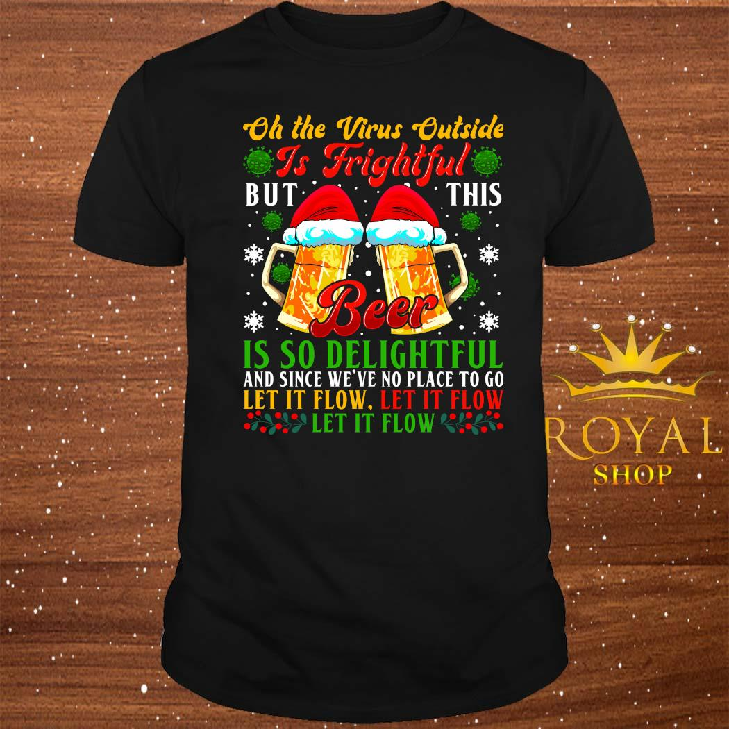 Oh The Virus Outside Is Frightful But This Beer Is So Delightful And Since We've No Place To Go Let It Flow Shirt