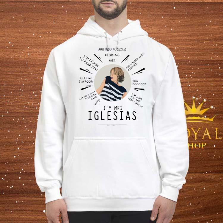 Are You Fucking Kidding Me I'm Mrs Iglesias Shirt hoodie