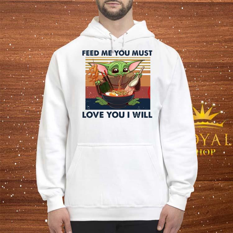 Baby Yoda Feed Me You Must Love You I Will Shirt hoodie