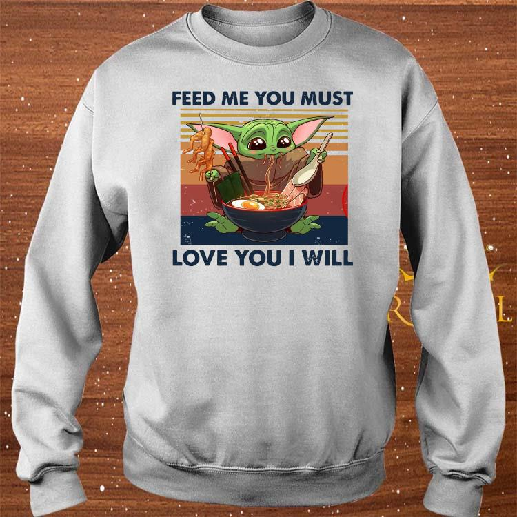 Baby Yoda Feed Me You Must Love You I Will Shirt sweater
