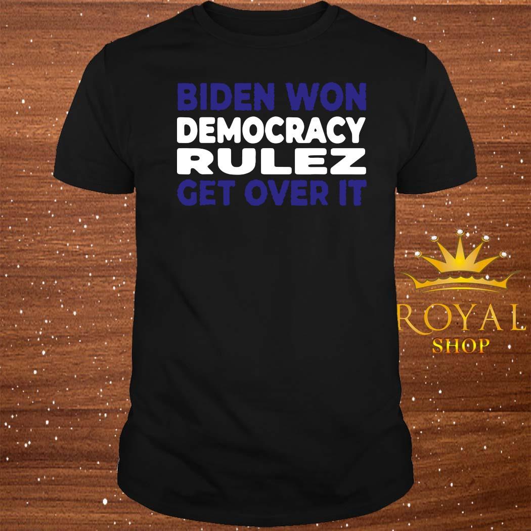 Biden Won Democracy Rulez Get Over It Shirt