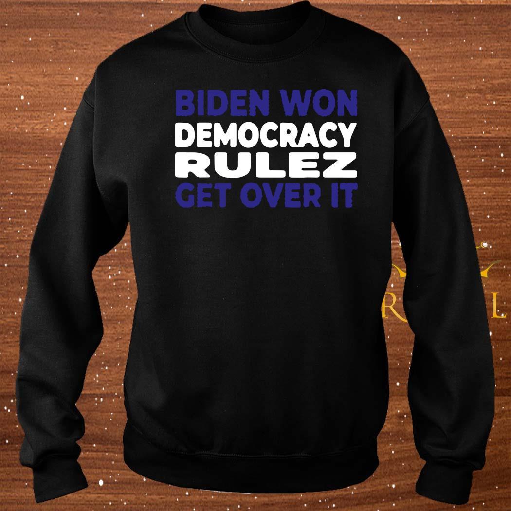 Biden Won Democracy Rulez Get Over It Shirt sweater