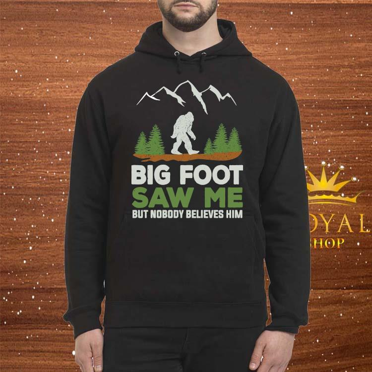 Big Foot Saw Me But Nobody Believes Him Shirt Hoodie