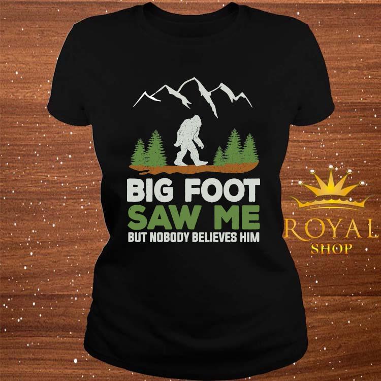 Big Foot Saw Me But Nobody Believes Him Shirt ladies-tee