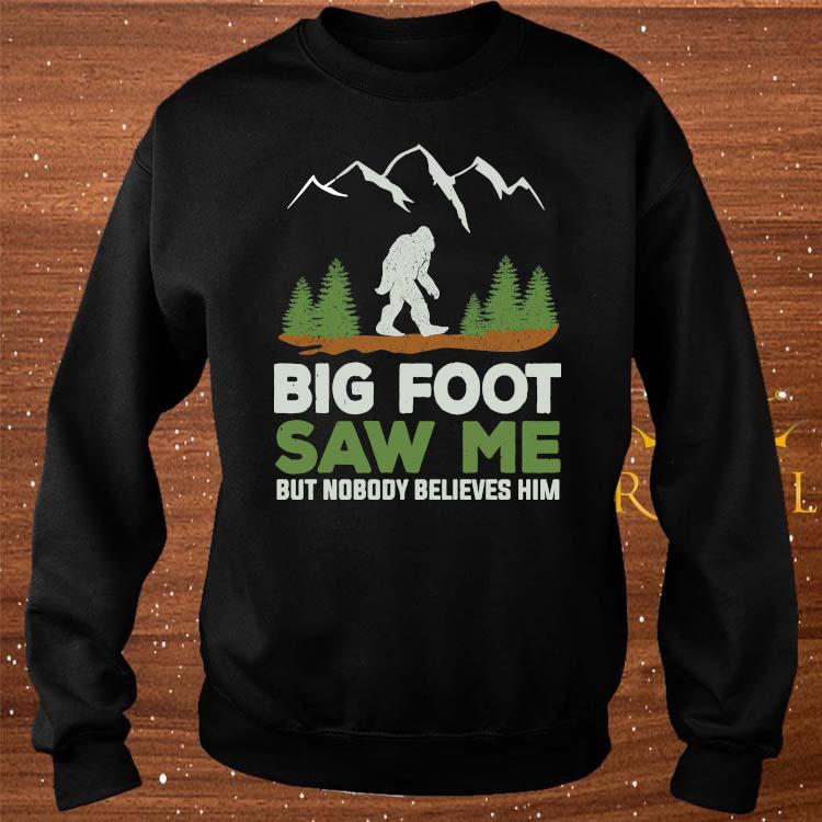 Big Foot Saw Me But Nobody Believes Him Shirt sweater