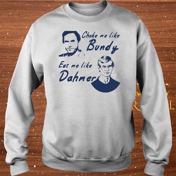 Choke Me Like Bundy Eat Me Like Dahmer Shirt sweater