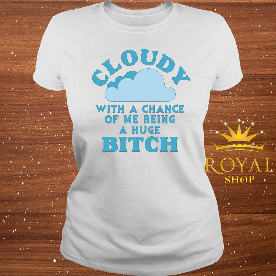 Cloudy With A Chance Of Me Being A Huge Bitch Shirt ladies-tee