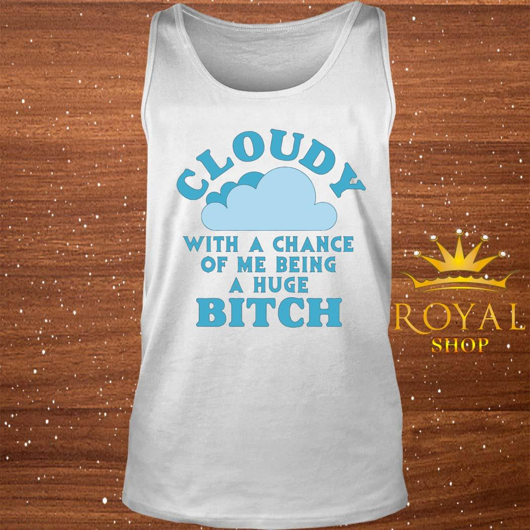 Cloudy With A Chance Of Me Being A Huge Bitch Shirt tank-top