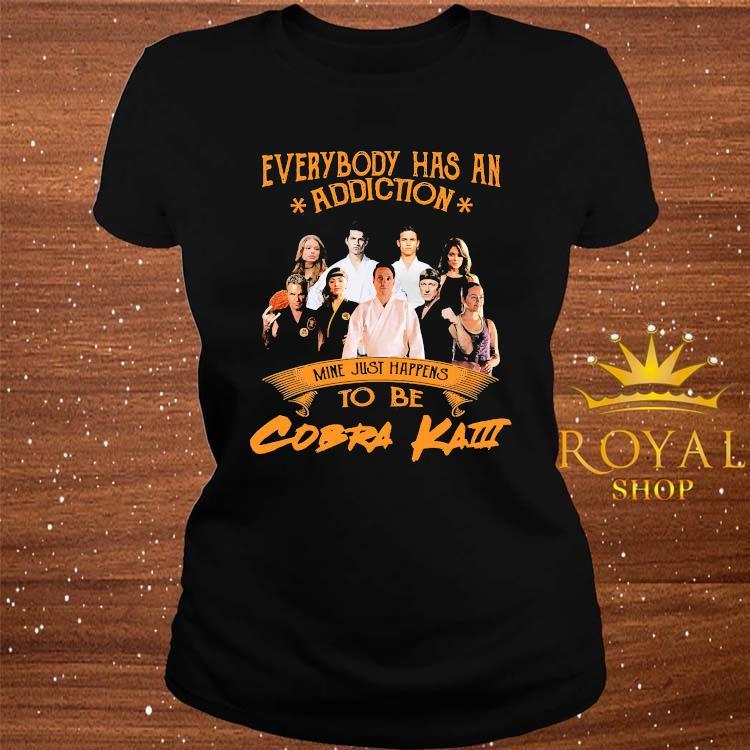 Everybody Has An Addiction Mine Just Happens To Be Cobra Kai Shirt ladies-tee