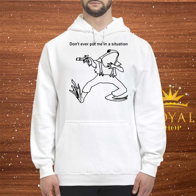 Frog Don't Ever Put Me In A Situation Shirt hoodie